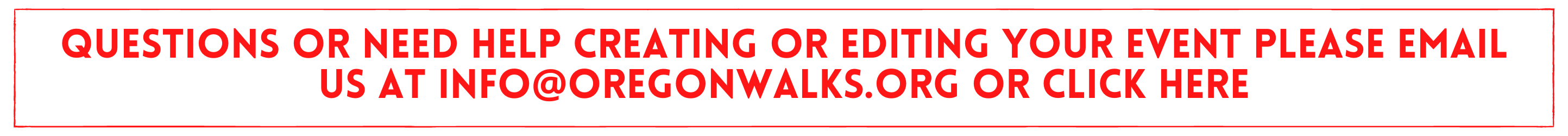 QUESTIONS or need help creating or editing your event please email us at info@oregonwalks.org or click here